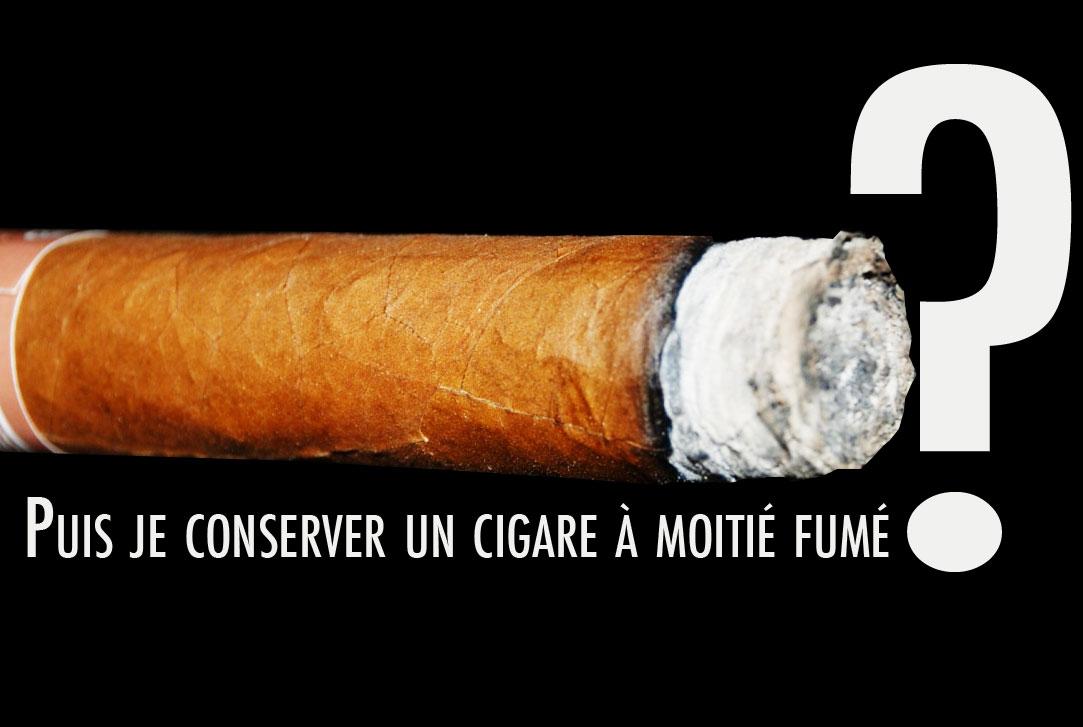 Puis je conserver un cigare à moitié fumé ?